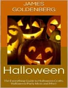 Halloween: The Everything Guide to Halloween Crafts, Halloween Party Ideas and More ebook by James Goldenberg
