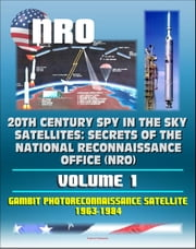 20th Century Spy in the Sky Satellites: Secrets of the National Reconnaissance Office (NRO) Volume 1 - Gambit Photoreconnaissance Satellite 1963-1984 ebook by Progressive Management
