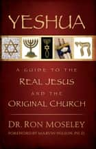 Yeshua - A Guide to the Real Jesus and the Original Church ebook by Dr. Ron Mosley