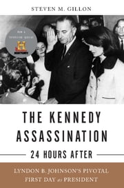 The Kennedy Assassination--24 Hours After - Lyndon B. Johnson's Pivotal First Day as President ebook by Steven M. Gillon