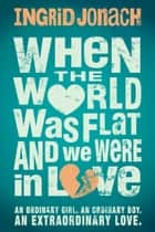 When the World was Flat (and we were in love) ebook by Ingrid Jonach