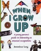 When I Grow Up - A Young Person's Guide to Interesting and Unusual Occupations ebook by Jessica Loy, Jessica Loy