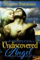 Undiscovered Angel ebook by Sharon  Saracino