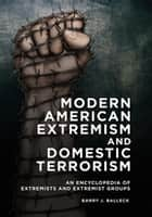Modern American Extremism and Domestic Terrorism: An Encyclopedia of Extremists and Extremist Groups ebook by Barry J. Balleck