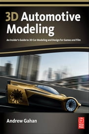 3d Automotive Modeling - An Insider's Guide to 3d Car Modeling and Design for Games and Film ebook by Andrew Gahan