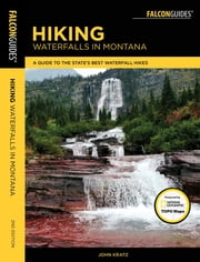 Hiking Waterfalls in Montana - A Guide to the State's Best Waterfall Hikes ebook by John Kratz