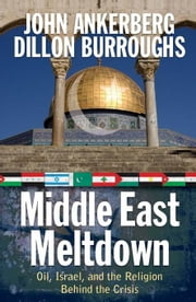 Middle East Meltdown: Oil, Israel, and the Religion Behind the Crisis ebook by Ankerberg, John
