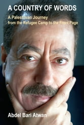 A Country of Words - A Palestinian Journey from the Refugee Camp to the Front Page ebook by Abdel Bari Atwan