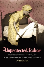 Unprotected Labor - Household Workers, Politics, and Middle-Class Reform in New York, 1870-1940 ebook by Vanessa H. May