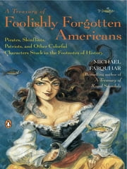 A Treasury of Foolishly Forgotten Americans - Pirates, Skinflints, Patriots, and Other Colorful Characters Stuck in the Footno tes of History ebook by Michael Farquhar