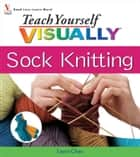 Teach Yourself VISUALLY Sock Knitting ebook by Laura Chau