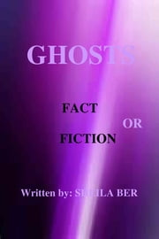 GHOSTS - FACT OR FICTION. A theory written by: Sheila Ber. ebook by SHEILA BER