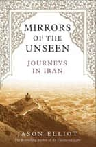 Mirrors of the Unseen - Journeys in Iran ebook by Jason Elliot