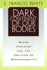 Dark Continent Of Our Bodies: Black Feminism & Politics Of Respectability ebook by White, E. Frances