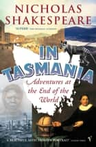 In Tasmania - Adventures at the End of the World ebook by Nicholas Shakespeare