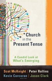 Church in the Present Tense (ēmersion: Emergent Village resources for communities of faith) - A Candid Look at What's Emerging ebook by Scot McKnight,Kevin Corcoran,Jason Clark