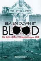 Beaten Down By Blood - The Battle of Mont St Quentin Peronne 1918 ebook by Michele Bomford