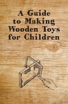 A Guide to Making Wooden Toys for Children ebook by Anon.