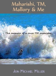 Maharishi, TM, Mallory & Me: The Memoir of a Once TM Superstar ebook by Jon Michael Miller