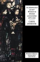 No Distinction Of Sex? - Women In British Universities, 1870-1939 ebook by Carol Dyhouse