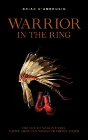 Warrior in the Ring - The life of Marvin Camel, Native American world champion boxer ebook by Brian D'Ambrosio