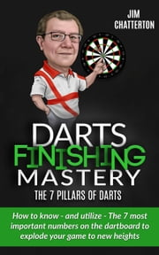 Darts Finishing Mastery: The 7 Pillars of Darts - Darts Finishing Mastery, #3 ebook by Jim Chatterton