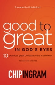 Good to Great in God's Eyes - 10 Practices Great Christians Have in Common ebook by Chip Ingram, Bob Buford