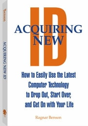 Acquiring New ID: How To Easily Use The Latest Technology To Drop Out, Start Over, And Get On With Your Life ebook by Benson, Ragnar