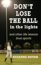 Don't Lose the Ball in the Lights - And other life lessons from sports ebook by