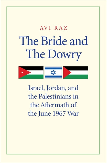 The Bride and the Dowry: Israel, Jordan, and the Palestinians in the Aftermath of the June 1967 War ebook by Avi Raz