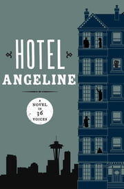 Hotel Angeline: A Novel in 36 Voices - A Novel in 36 Voices ebook by Garth Stein, Jennie Shortridge, Erik Larson,...