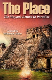 The Place - The Mayan's Return to Paradise ebook by William R. Miller