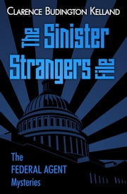 The Sinister Strangers File - America's Most Beloved Golden Age Mystery Writer Published by Same Magazines as Agatha Christie, Rex Stout, Erle Stanley Gardner - and the Most Popular of the Four ebook by Clarence Budington Kelland
