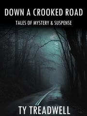Down a Crooked Road: Tales of Mystery & Suspense ebook by Ty Treadwell