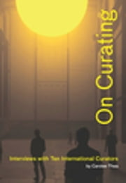 On Curating: Interviews with Ten International Curators - By Carolee Thea ebook by Carolee Thea, Thomas Micchelli, Hans Ulrich Obrist