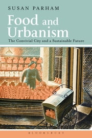 Food and Urbanism - The Convivial City and a Sustainable Future ebook by Susan Parham