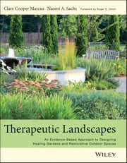 Therapeutic Landscapes - An Evidence-Based Approach to Designing Healing Gardens and Restorative Outdoor Spaces ebook by Clare Cooper Marcus,Naomi A Sachs