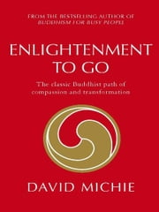 Enlightenment To Go: The Classic Buddhist Path Of Compassion And Transformation ebook by David Michie