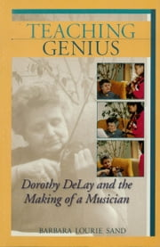 Teaching Genius - Dorothy DeLay and the Making of a Musician ebook by Barbara Lourie Sand