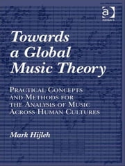 Towards a Global Music Theory - Practical Concepts and Methods for the Analysis of Music Across Human Cultures ebook by Professor Mark Hijleh