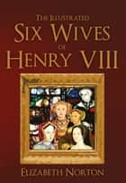The Illustrated Six Wives of Henry VIII ebook by Elizabeth Norton