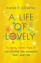 A Life of Lovely - The Young Woman's Guide to Collecting the Moments That Matter ebook by Annie F. Downs