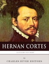 Legendary Explorers: The Life and Legacy of Hernán Cortés ebook by Charles River Editors