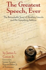 The Greatest Speech, Ever - The Remarkable Story of Abraham Lincoln and His Gettysburg Address ebook by James H. Cotton, Jr.