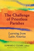 Challenge of Priestless Parishes, The ebook by Edward L. Cleary