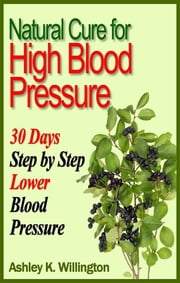 Natural Cure for High Blood Pressure - 30 Days Step By Step Lower Blood Pressure ebook by Ashley K. Willington