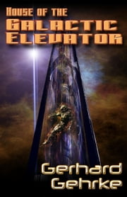 House of the Galactic Elevator - A Beginner's Guide to Invading Earth, #2 ebook by Gerhard Gehrke