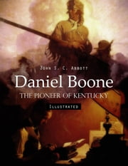 Daniel Boone: The Pioneer of Kentucky (Illustrated) ebook by John S. C. Abbott