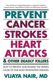 Prevent Cancer, Strokes, Heart Attacks & Other Deadly Killers - How to Prevent and Reverse the Hidden Cause of Our Most Devastating Diseases ebook by Vijaya Nair