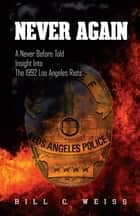 Never Again - A Never Before Told Insight into the 1992 Los Angeles Riots ebook by Bill C. Weiss